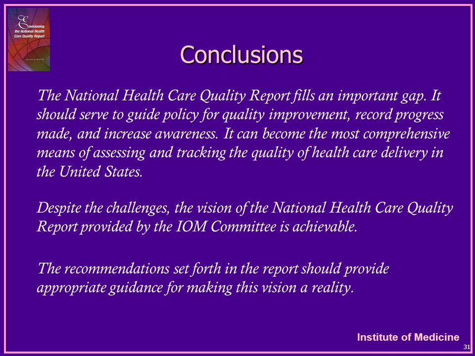 Institute of Medicine 31 Conclusions The National Health Care Quality Report fills an important gap.