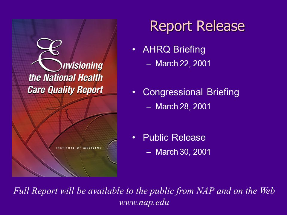 Report Release AHRQ Briefing –March 22, 2001 Congressional Briefing –March 28, 2001 Public Release –March 30, 2001 Full Report will be available to the public from NAP and on the Web www.nap.edu