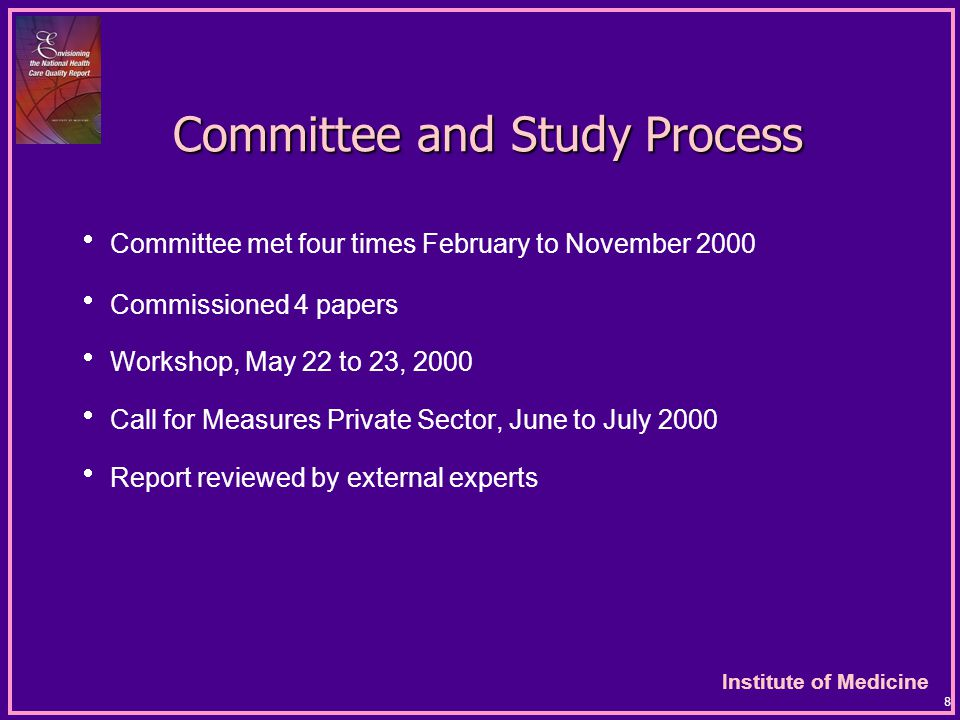 Institute of Medicine 8 Committee and Study Process Committee and Study Process  Committee met four times February to November 2000  Commissioned 4 papers  Workshop, May 22 to 23, 2000  Call for Measures Private Sector, June to July 2000  Report reviewed by external experts