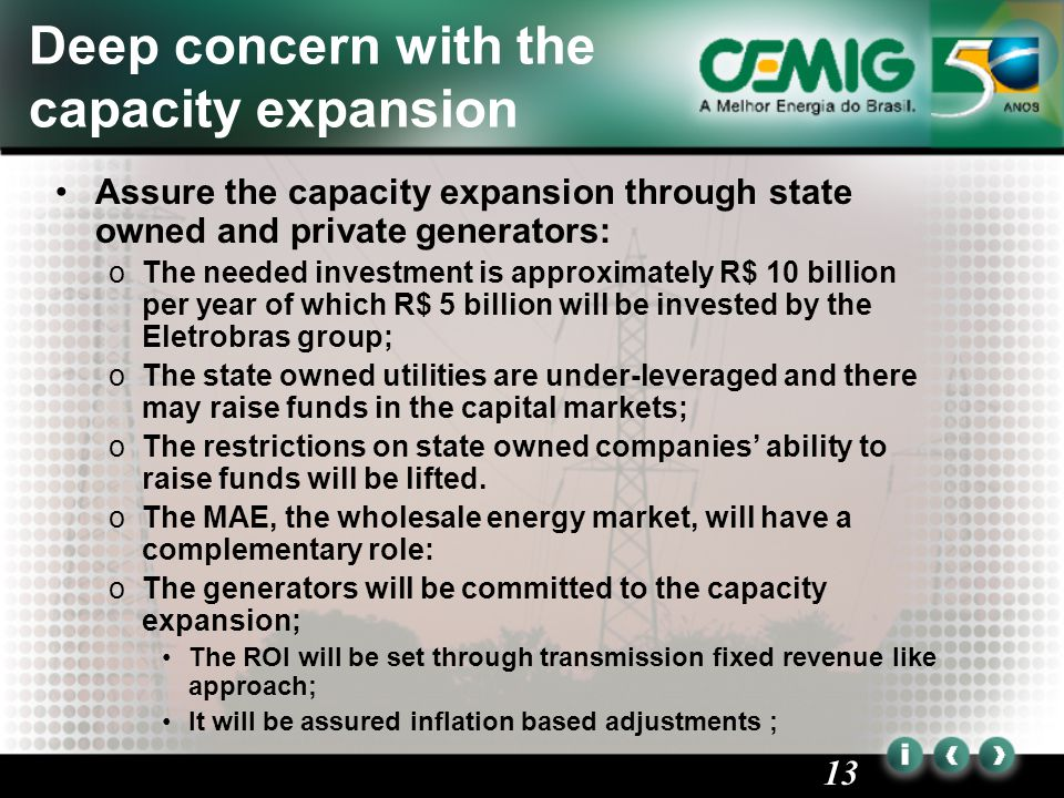 13 Deep concern with the capacity expansion Assure the capacity expansion through state owned and private generators: oThe needed investment is approximately R$ 10 billion per year of which R$ 5 billion will be invested by the Eletrobras group; oThe state owned utilities are under-leveraged and there may raise funds in the capital markets; oThe restrictions on state owned companies' ability to raise funds will be lifted.