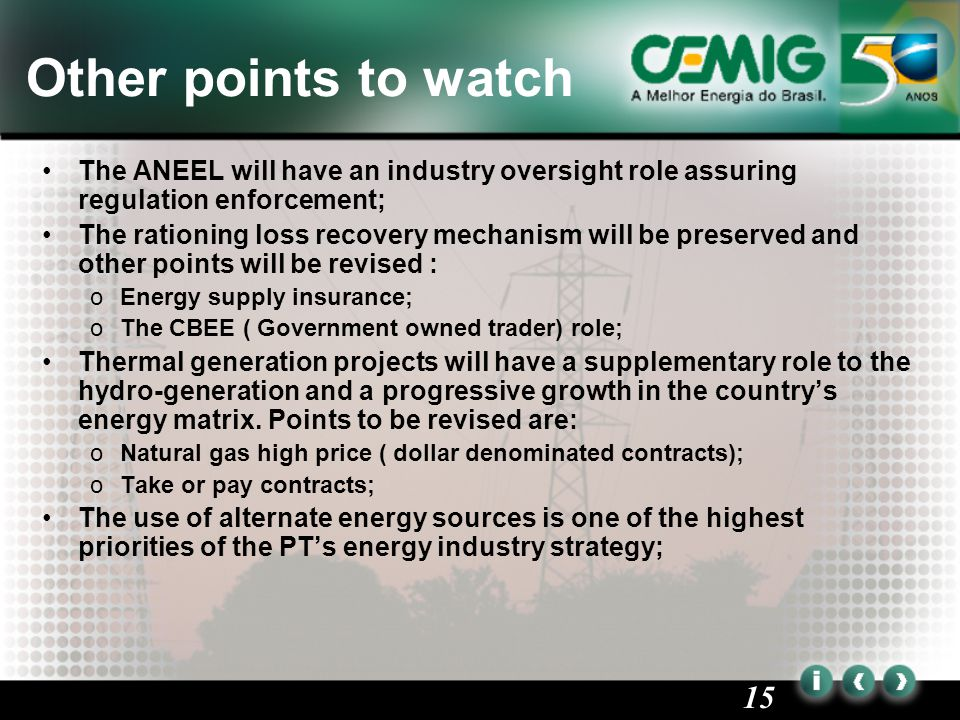 15 Other points to watch The ANEEL will have an industry oversight role assuring regulation enforcement; The rationing loss recovery mechanism will be preserved and other points will be revised : oEnergy supply insurance; oThe CBEE ( Government owned trader) role; Thermal generation projects will have a supplementary role to the hydro-generation and a progressive growth in the country's energy matrix.