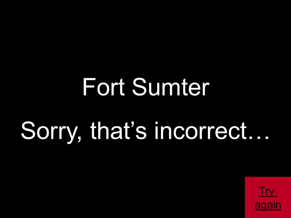 Fort Sumter Sorry, that's incorrect… Try again