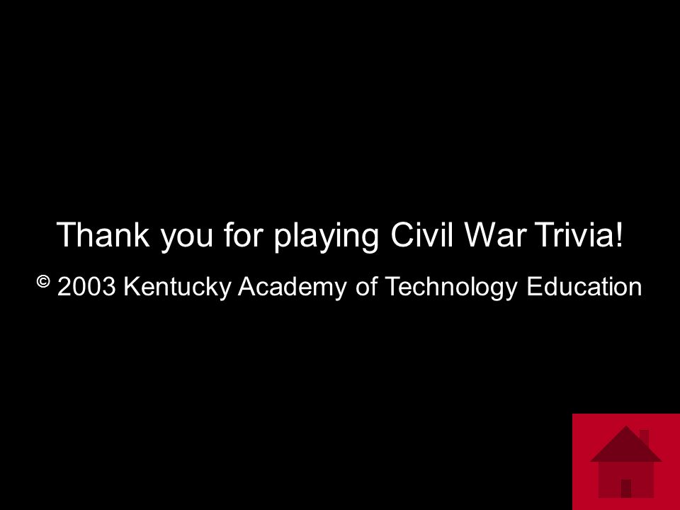 Thank you for playing Civil War Trivia! © 2003 Kentucky Academy of Technology Education