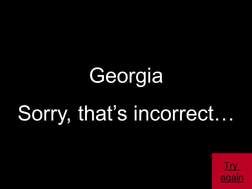 Georgia Sorry, that's incorrect… Try again