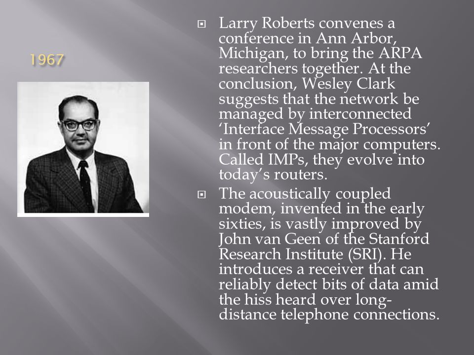 1967  Larry Roberts convenes a conference in Ann Arbor, Michigan, to bring the ARPA researchers together.