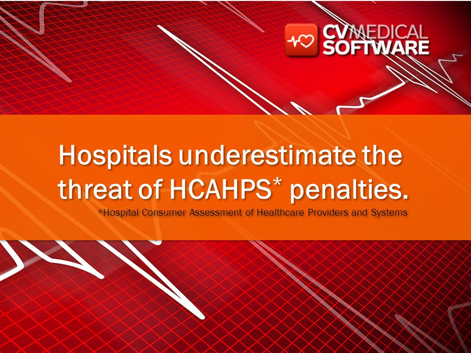 Hospitals underestimate the threat of HCAHPS * penalties. *Hospital Consumer Assessment of Healthcare Providers and Systems Hospitals underestimate th