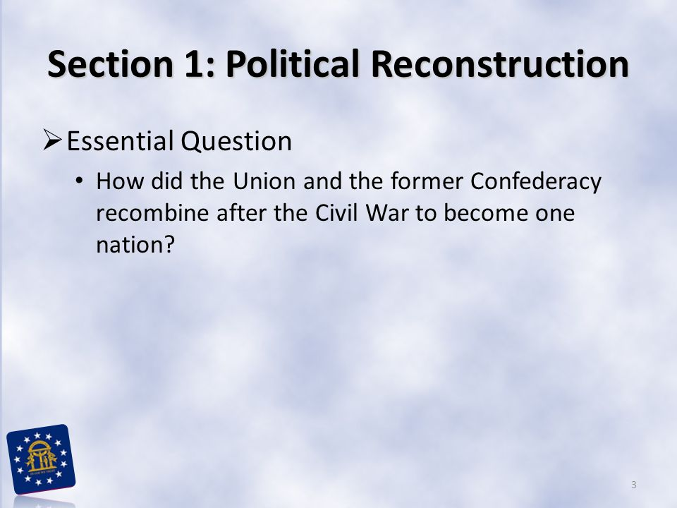 Section 1: Political Reconstruction  Essential Question How did the Union and the former Confederacy recombine after the Civil War to become one nation.