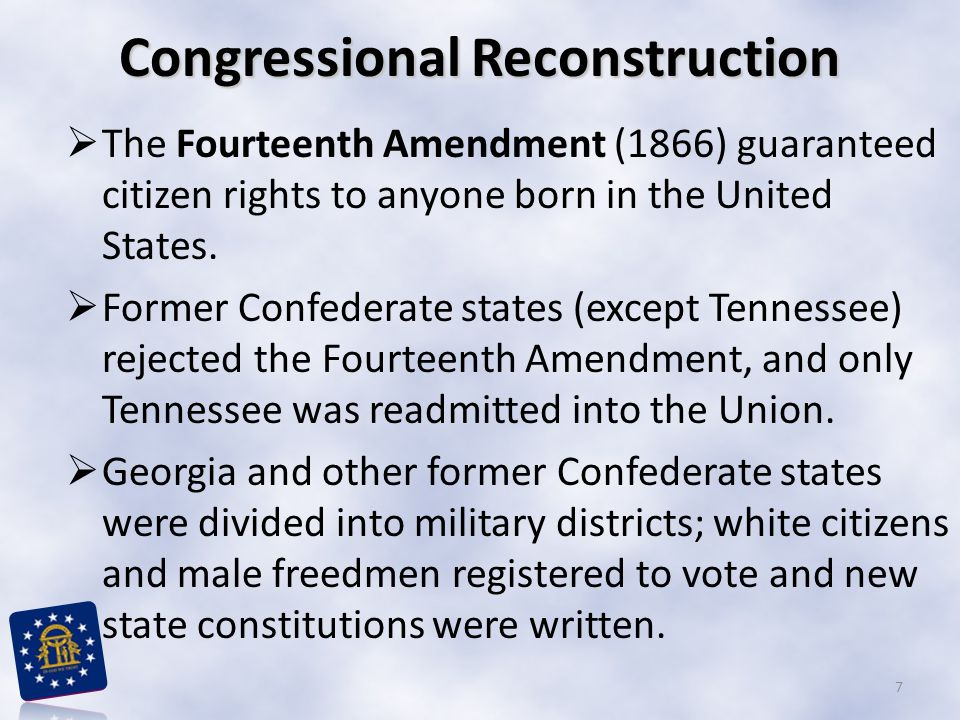 Congressional Reconstruction  The Fourteenth Amendment (1866) guaranteed citizen rights to anyone born in the United States.