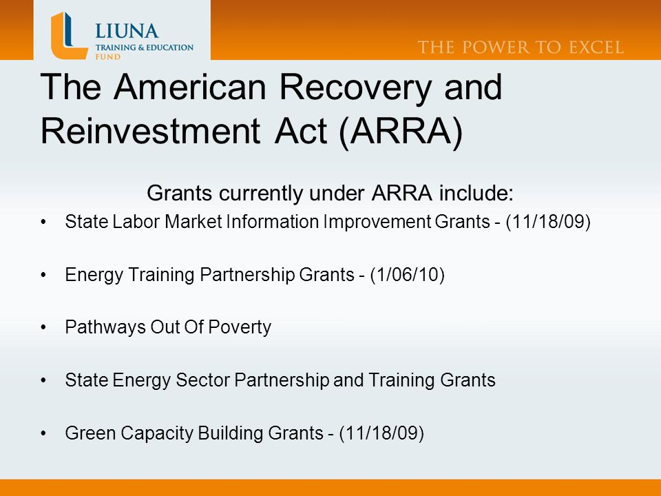 The American Recovery and Reinvestment Act (ARRA) Grants currently under ARRA include: State Labor Market Information Improvement Grants - (11/18/09) Energy Training Partnership Grants - (1/06/10) Pathways Out Of Poverty State Energy Sector Partnership and Training Grants Green Capacity Building Grants - (11/18/09)