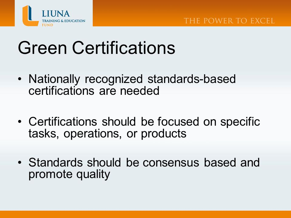 Green Certifications Nationally recognized standards-based certifications are needed Certifications should be focused on specific tasks, operations, or products Standards should be consensus based and promote quality