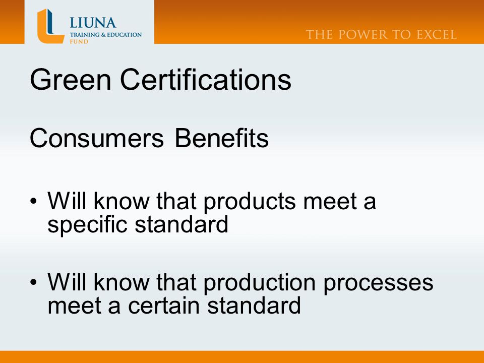 Green Certifications Consumers Benefits Will know that products meet a specific standard Will know that production processes meet a certain standard