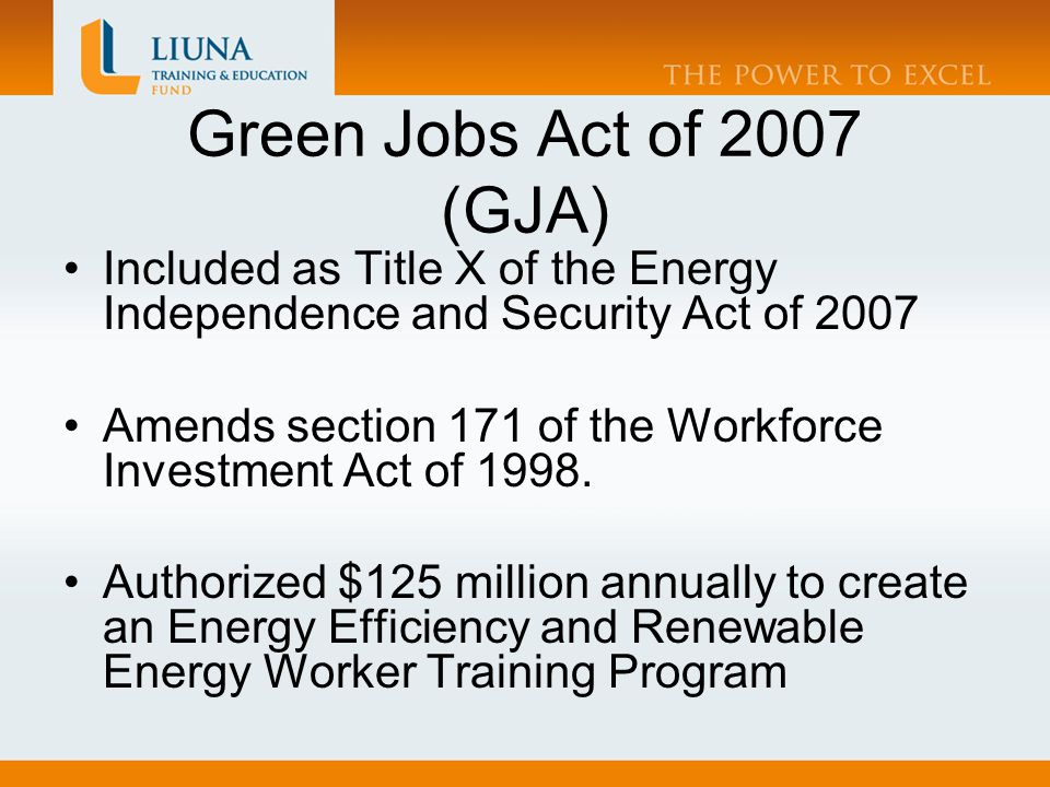 Green Jobs Act of 2007 (GJA) Purpose Identify needed skills Develop training programs Train workers for jobs in a range of industries