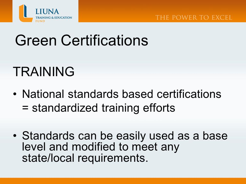 Green Certifications TRAINING National standards based certifications = standardized training efforts Standards can be easily used as a base level and modified to meet any state/local requirements.