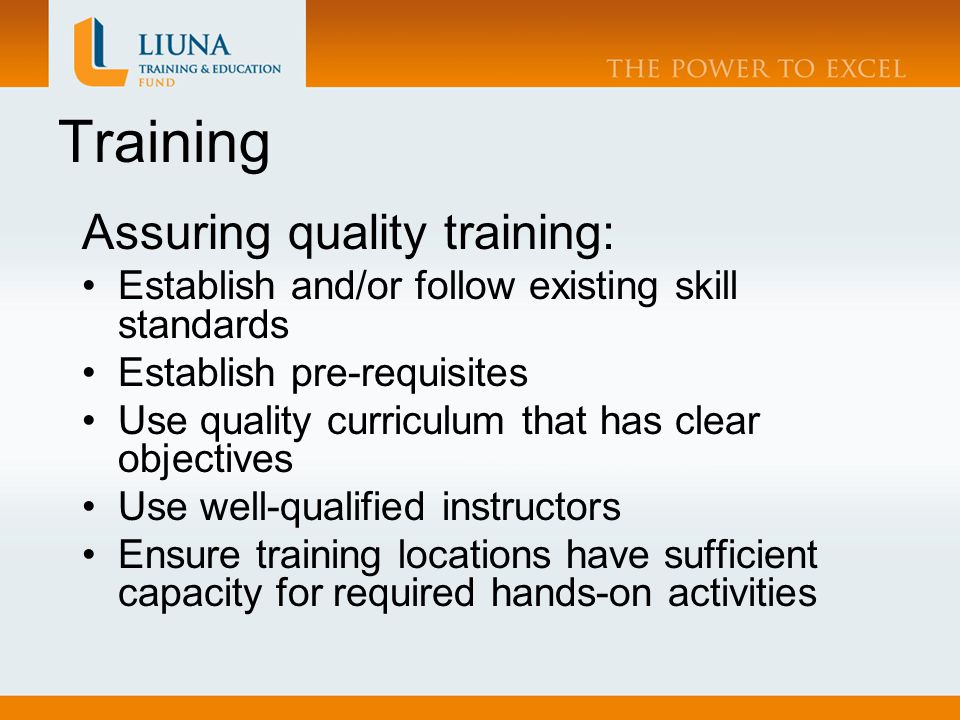 Training Assuring quality training: Establish and/or follow existing skill standards Establish pre-requisites Use quality curriculum that has clear objectives Use well-qualified instructors Ensure training locations have sufficient capacity for required hands-on activities