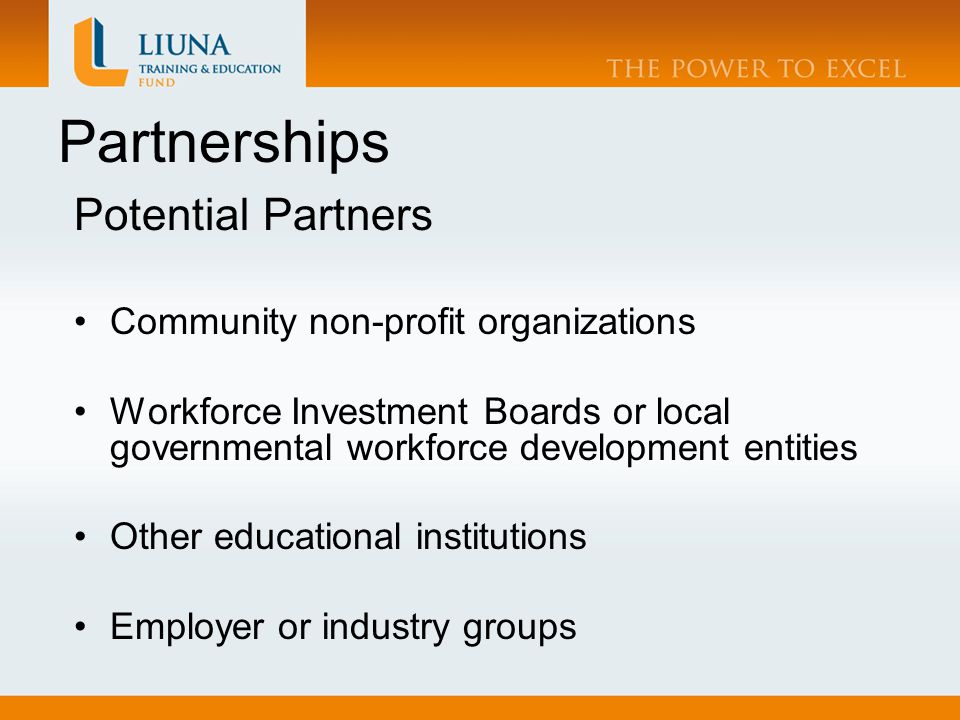 Partnerships Potential Partners Community non-profit organizations Workforce Investment Boards or local governmental workforce development entities Other educational institutions Employer or industry groups
