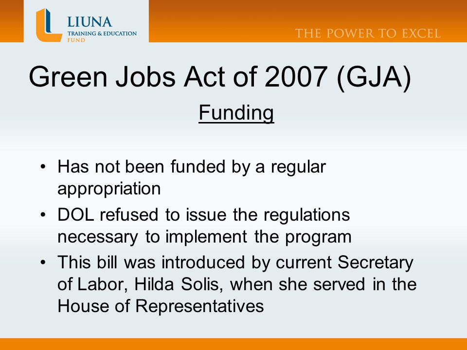 Green Jobs Act of 2007 (GJA) Funding Has not been funded by a regular appropriation DOL refused to issue the regulations necessary to implement the program This bill was introduced by current Secretary of Labor, Hilda Solis, when she served in the House of Representatives