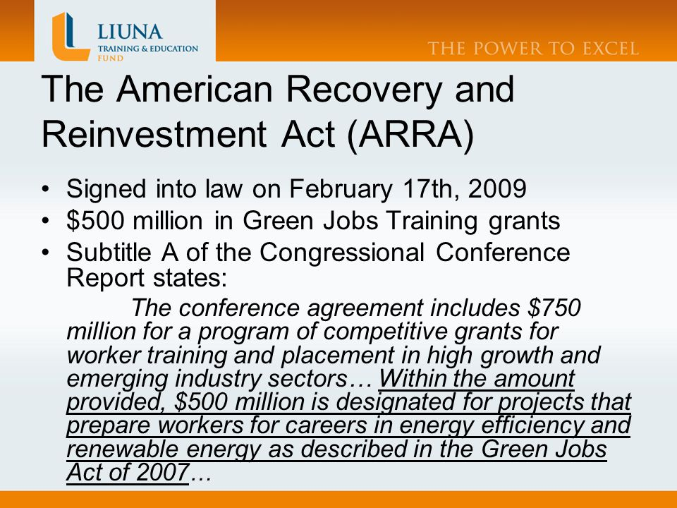 The American Recovery and Reinvestment Act (ARRA) Signed into law on February 17th, 2009 $500 million in Green Jobs Training grants Subtitle A of the Congressional Conference Report states: The conference agreement includes $750 million for a program of competitive grants for worker training and placement in high growth and emerging industry sectors… Within the amount provided, $500 million is designated for projects that prepare workers for careers in energy efficiency and renewable energy as described in the Green Jobs Act of 2007 …