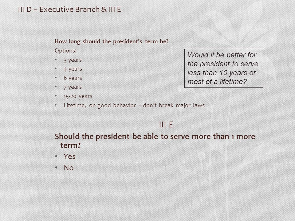 III D – Executive Branch & III E How long should the president's term be.