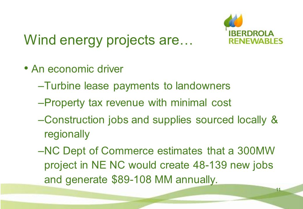 Wind energy projects are… An economic driver –Turbine lease payments to landowners –Property tax revenue with minimal cost –Construction jobs and supplies sourced locally & regionally –NC Dept of Commerce estimates that a 300MW project in NE NC would create 48-139 new jobs and generate $89-108 MM annually.