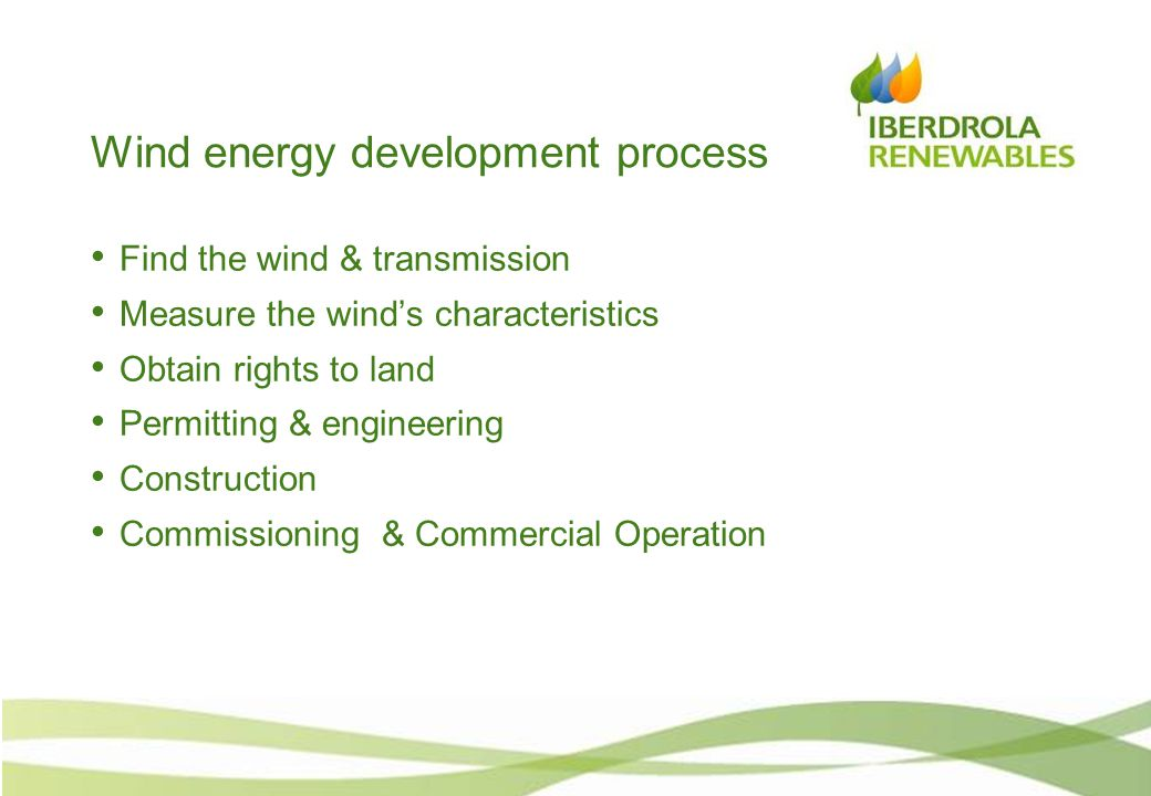Wind energy development process Find the wind & transmission Measure the wind's characteristics Obtain rights to land Permitting & engineering Construction Commissioning & Commercial Operation