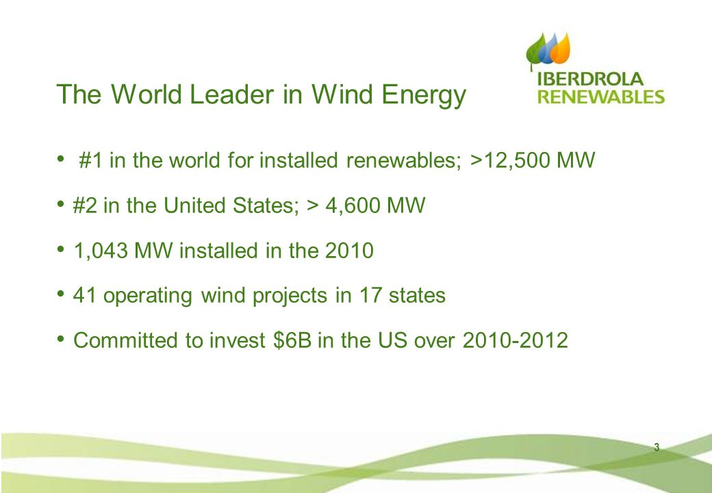 The World Leader in Wind Energy #1 in the world for installed renewables; >12,500 MW #2 in the United States; > 4,600 MW 1,043 MW installed in the 2010 41 operating wind projects in 17 states Committed to invest $6B in the US over 2010-2012 3