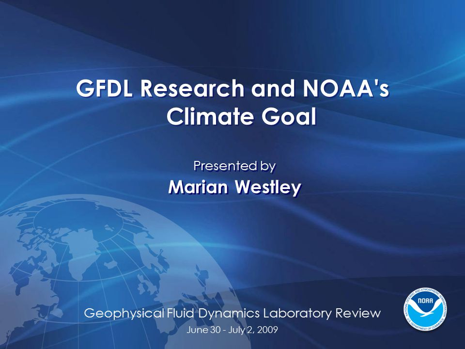 Geophysical Fluid Dynamics Laboratory Review June 30 - July 2, 2009 GFDL Research and NOAA s Climate Goal Presented by Marian Westley Presented by Marian Westley