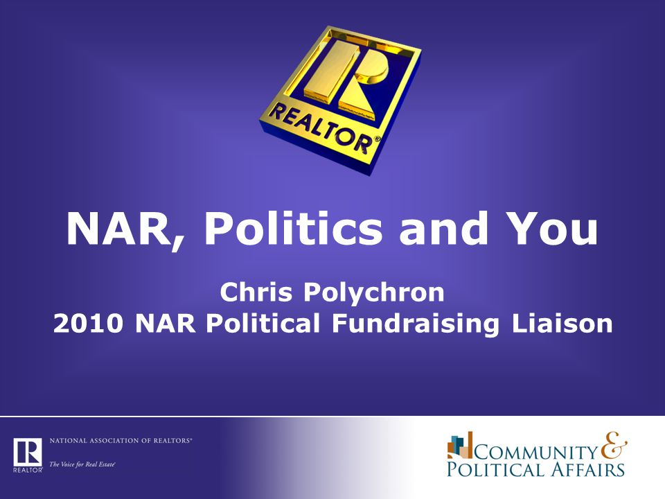 NAR, Politics and You Chris Polychron 2010 NAR Political Fundraising Liaison