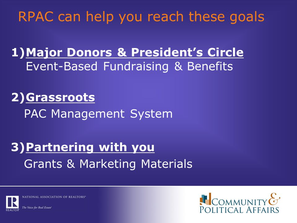 RPAC can help you reach these goals 1)Major Donors & President's Circle Event-Based Fundraising & Benefits 2)Grassroots PAC Management System 3)Partnering with you Grants & Marketing Materials