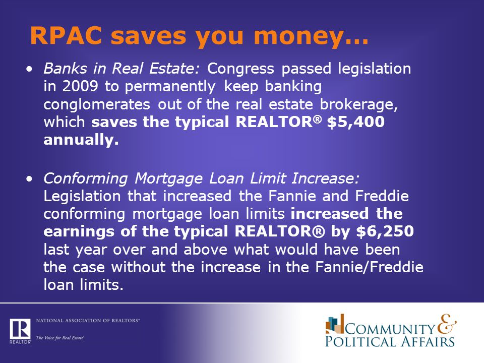 RPAC saves you money… Banks in Real Estate: Congress passed legislation in 2009 to permanently keep banking conglomerates out of the real estate brokerage, which saves the typical REALTOR ® $5,400 annually.