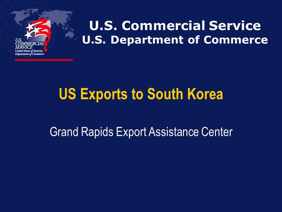 U.S. Commercial Service U.S. Department of Commerce US Exports to South Korea Grand Rapids Export Assistance Center
