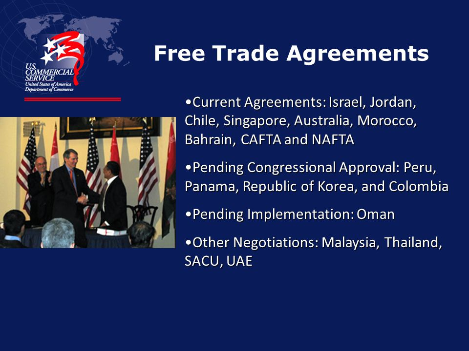 Free Trade Agreements Current Agreements: Israel, Jordan, Chile, Singapore, Australia, Morocco, Bahrain, CAFTA and NAFTACurrent Agreements: Israel, Jordan, Chile, Singapore, Australia, Morocco, Bahrain, CAFTA and NAFTA Pending Congressional Approval: Peru, Panama, Republic of Korea, and ColombiaPending Congressional Approval: Peru, Panama, Republic of Korea, and Colombia Pending Implementation: OmanPending Implementation: Oman Other Negotiations: Malaysia, Thailand, SACU, UAEOther Negotiations: Malaysia, Thailand, SACU, UAE