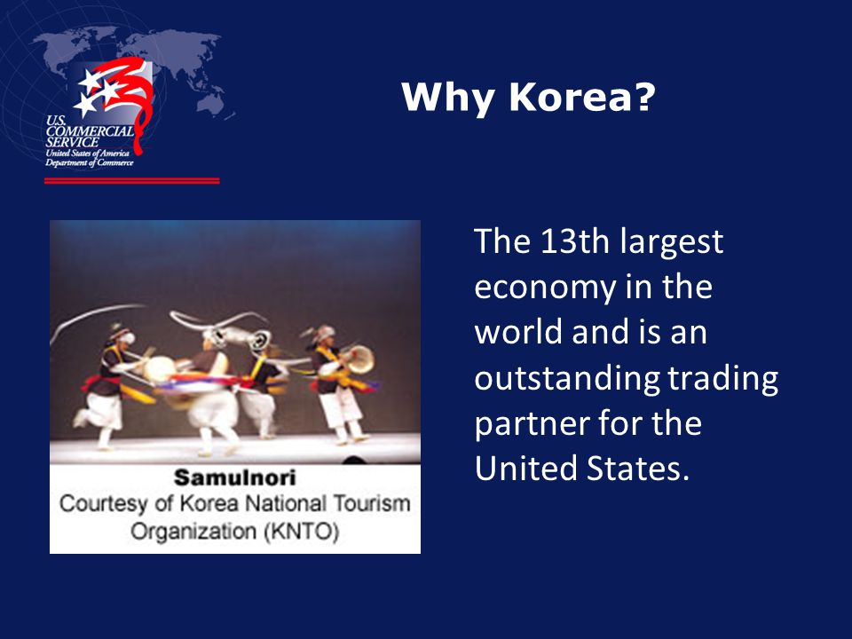Why Korea? The 13th largest economy in the world and is an outstanding trading partner for the United States.