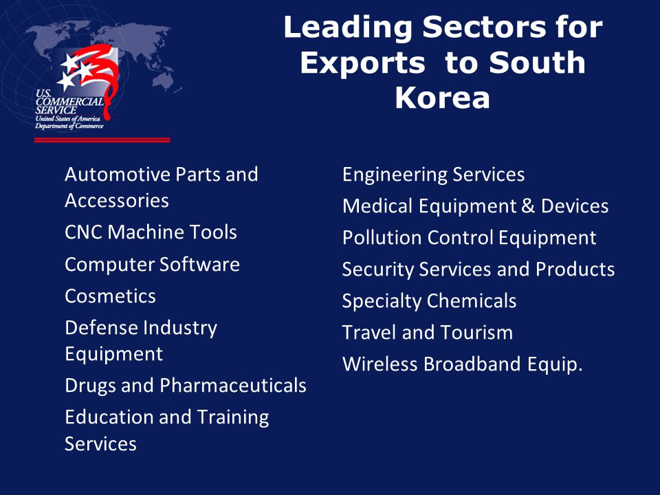 Leading Sectors for Exports to South Korea Automotive Parts and Accessories CNC Machine Tools Computer Software Cosmetics Defense Industry Equipment Drugs and Pharmaceuticals Education and Training Services Engineering Services Medical Equipment & Devices Pollution Control Equipment Security Services and Products Specialty Chemicals Travel and Tourism Wireless Broadband Equip.