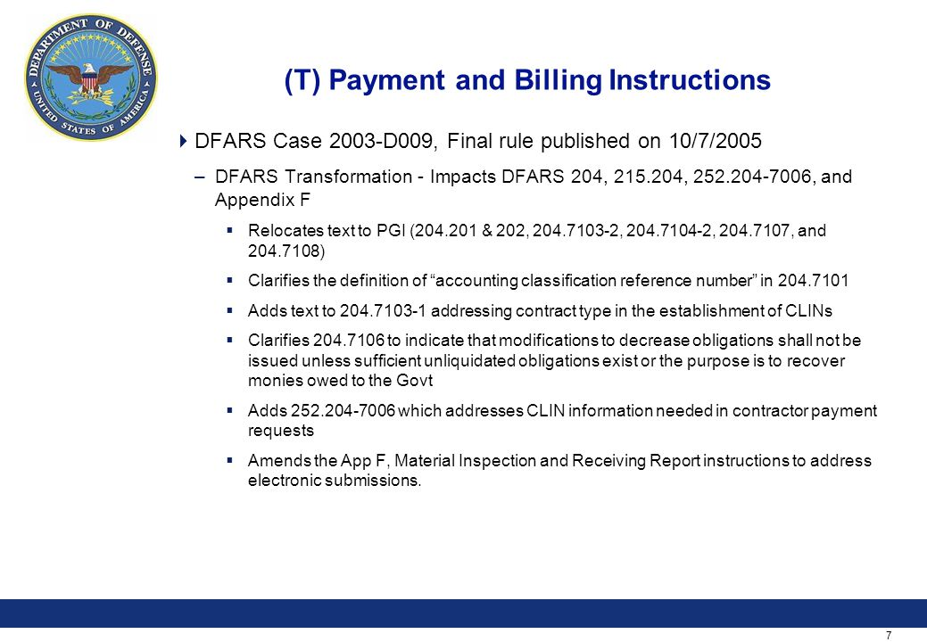 7 (T) Payment and Billing Instructions  DFARS Case 2003-D009, Final rule published on 10/7/2005 –DFARS Transformation - Impacts DFARS 204, 215.204, 2