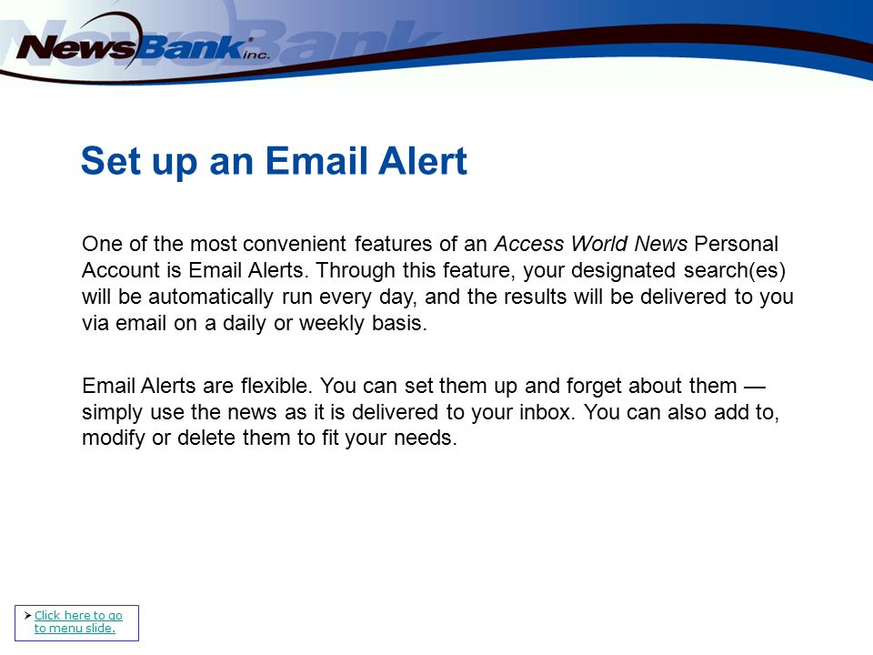 Set up an Email Alert One of the most convenient features of an Access World News Personal Account is Email Alerts.