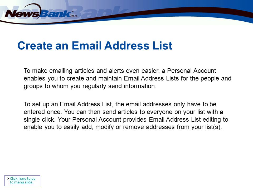 Create an Email Address List To make emailing articles and alerts even easier, a Personal Account enables you to create and maintain Email Address Lists for the people and groups to whom you regularly send information.
