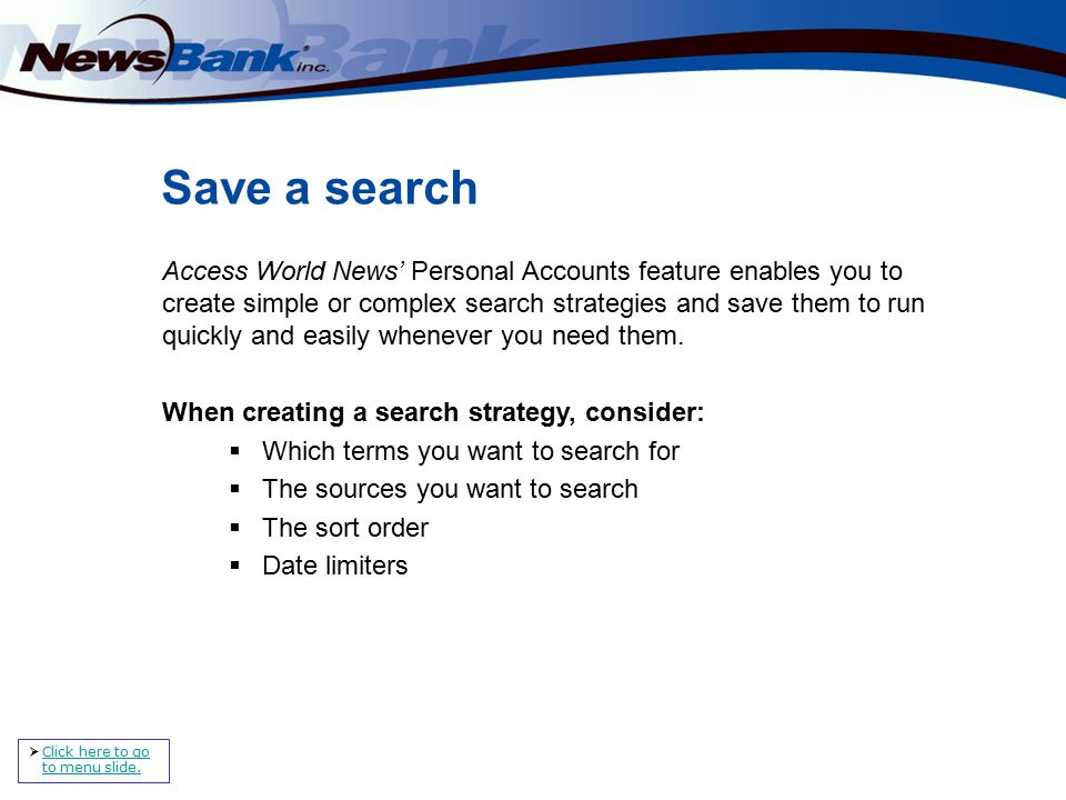 Save a search Access World News' Personal Accounts feature enables you to create simple or complex search strategies and save them to run quickly and easily whenever you need them.