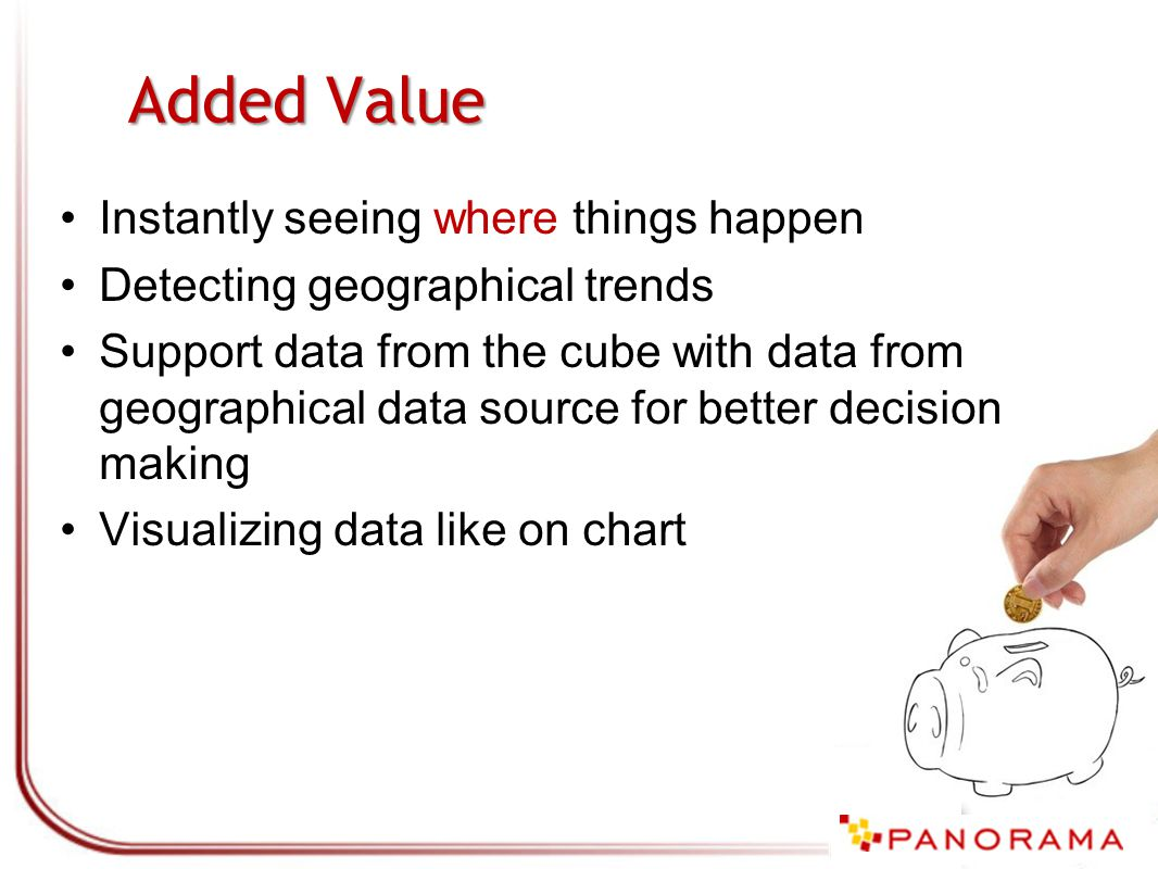 Added Value Instantly seeing where things happen Detecting geographical trends Support data from the cube with data from geographical data source for better decision making Visualizing data like on chart