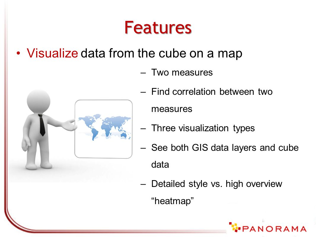 Features Visualize data from the cube on a map –Two measures –Find correlation between two measures –Three visualization types –See both GIS data layers and cube data –Detailed style vs.