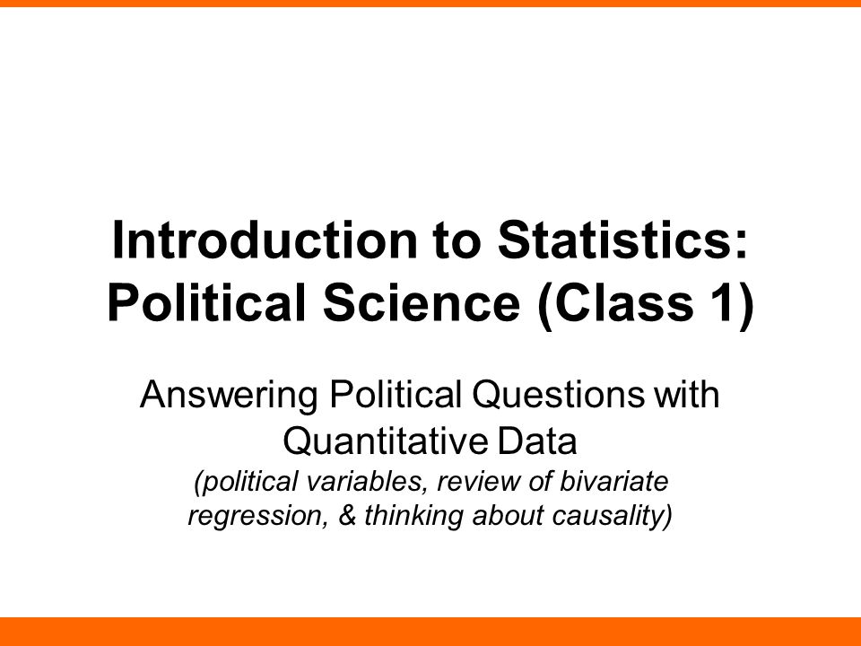 Introduction to Statistics: Political Science (Class 1) Answering Political Questions with Quantitative Data (political variables, review of bivariate regression, & thinking about causality)