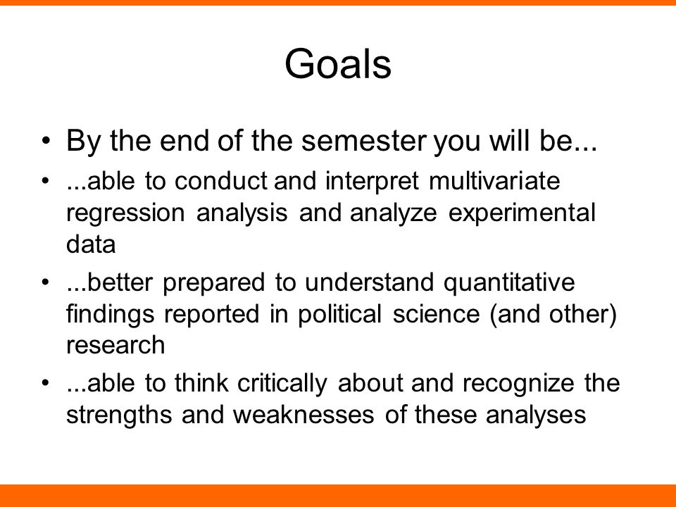 Goals By the end of the semester you will be......able to conduct and interpret multivariate regression analysis and analyze experimental data...better prepared to understand quantitative findings reported in political science (and other) research...able to think critically about and recognize the strengths and weaknesses of these analyses