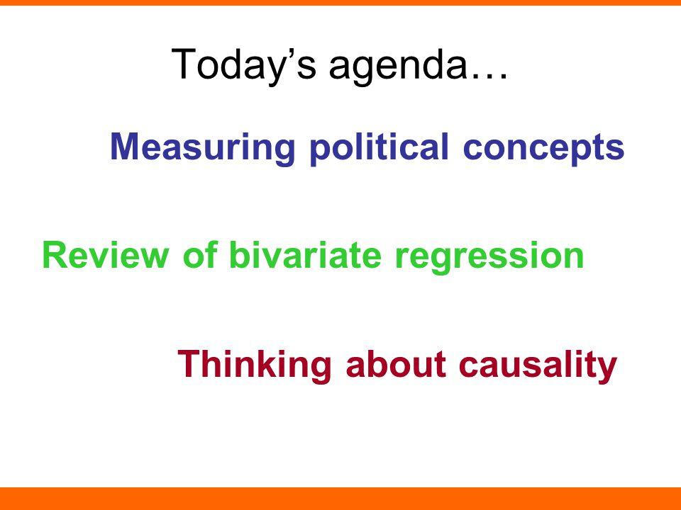 Today's agenda… Measuring political concepts Review of bivariate regression Thinking about causality