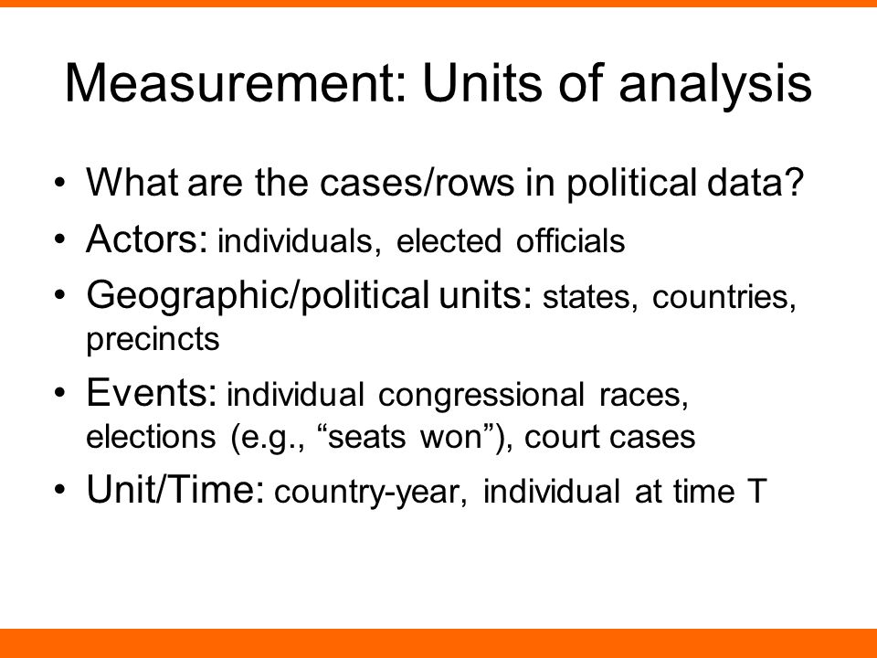 Measurement: Units of analysis What are the cases/rows in political data.