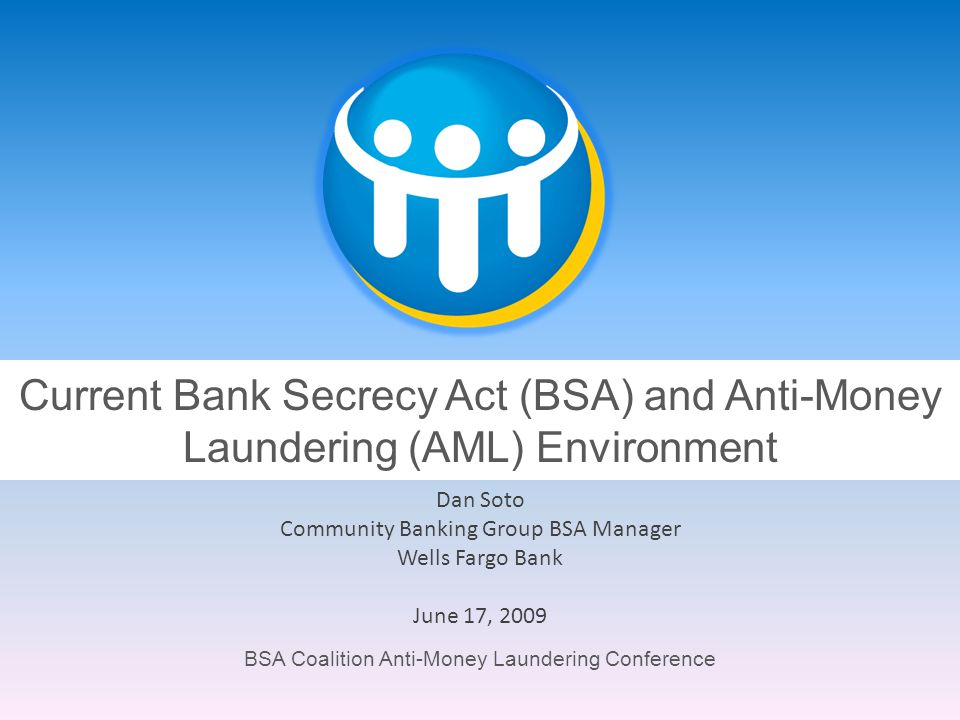 BSA Coalition Anti-Money Laundering Conference Current Bank Secrecy Act (BSA) and Anti-Money Laundering (AML) Environment Dan Soto Community Banking G