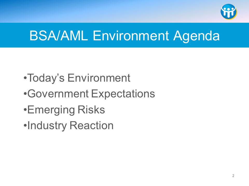 2 Today's Environment Government Expectations Emerging Risks Industry Reaction BSA/AML Environment Agenda
