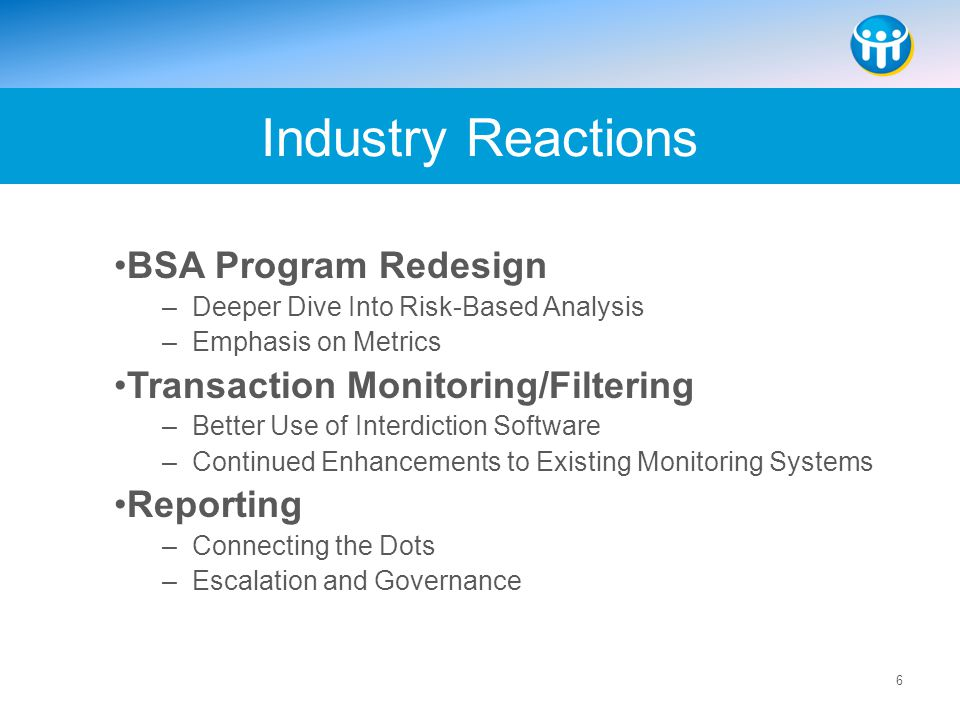 6 BSA Program Redesign –Deeper Dive Into Risk-Based Analysis –Emphasis on Metrics Transaction Monitoring/Filtering –Better Use of Interdiction Softwar