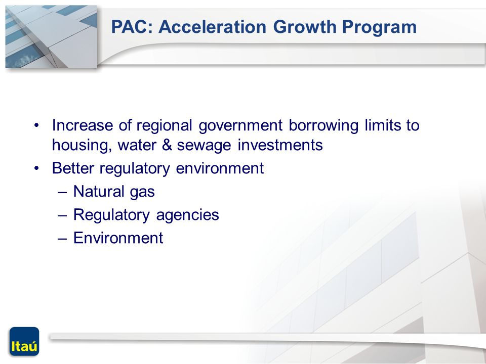 PAC: Acceleration Growth Program Increase of regional government borrowing limits to housing, water & sewage investments Better regulatory environment –Natural gas –Regulatory agencies –Environment