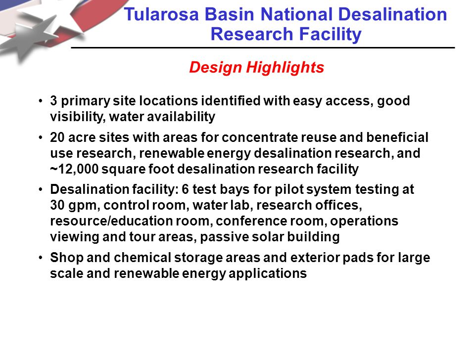 3 primary site locations identified with easy access, good visibility, water availability 20 acre sites with areas for concentrate reuse and beneficial use research, renewable energy desalination research, and ~12,000 square foot desalination research facility Desalination facility: 6 test bays for pilot system testing at 30 gpm, control room, water lab, research offices, resource/education room, conference room, operations viewing and tour areas, passive solar building Shop and chemical storage areas and exterior pads for large scale and renewable energy applications Tularosa Basin National Desalination Research Facility Design Highlights