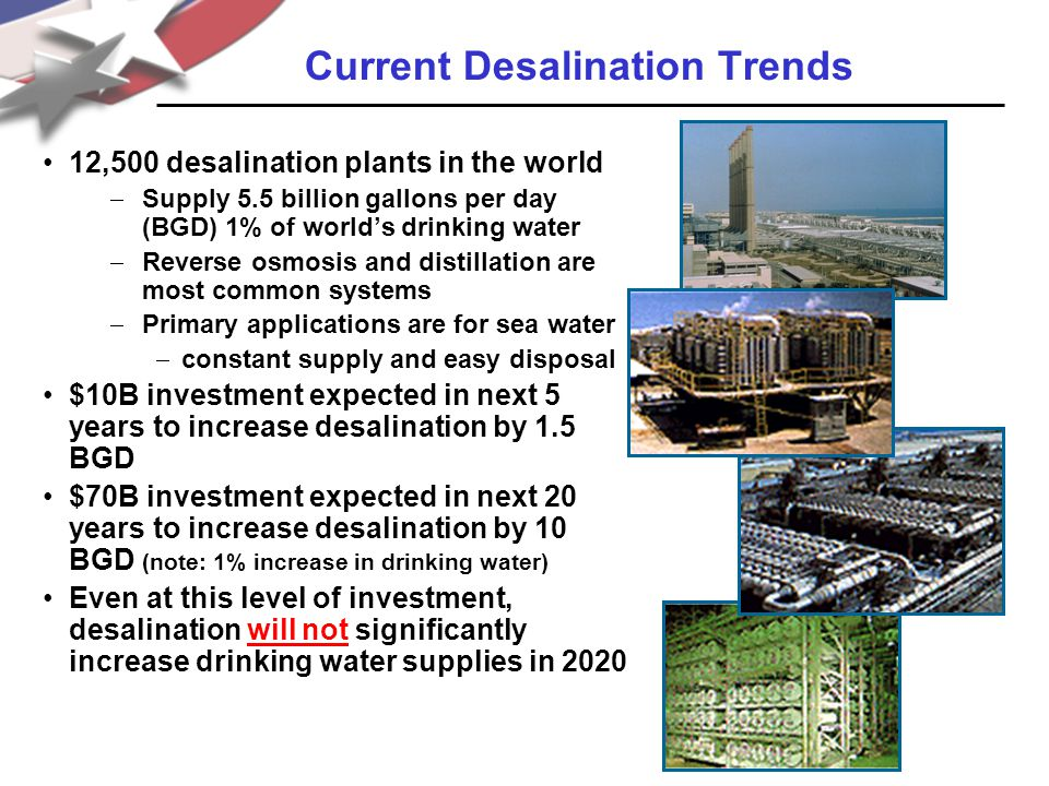 12,500 desalination plants in the world  Supply 5.5 billion gallons per day (BGD) 1% of world's drinking water  Reverse osmosis and distillation are most common systems  Primary applications are for sea water  constant supply and easy disposal $10B investment expected in next 5 years to increase desalination by 1.5 BGD $70B investment expected in next 20 years to increase desalination by 10 BGD (note: 1% increase in drinking water) Even at this level of investment, desalination will not significantly increase drinking water supplies in 2020 Current Desalination Trends