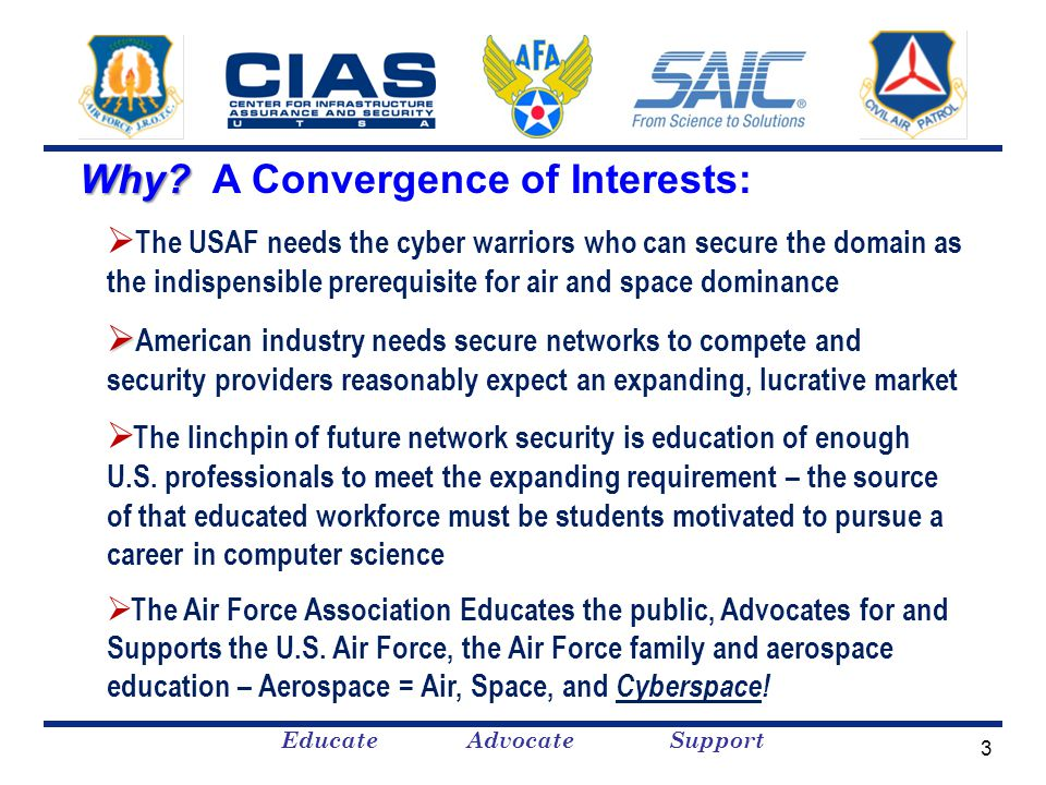 Educate Advocate Support  The USAF needs the cyber warriors who can secure the domain as the indispensible prerequisite for air and space dominance   American industry needs secure networks to compete and security providers reasonably expect an expanding, lucrative market  The linchpin of future network security is education of enough U.S.